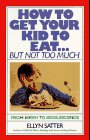 How to get your Kid to Eat but Not Too Much by Ellyn Satter, RD